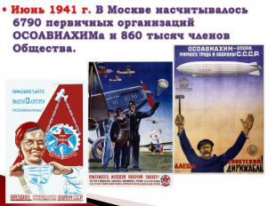 • Июнь 1941г. В Москве насчитывалось 6790 первичных организаций ОСОАВИАХИМа и 8