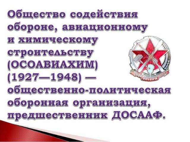 Общество содействия обороне, авиационномуи химическомустроительству (ОСОАВИАХИМ) (1927—1948)—общественно-политическая оборонная организация,предшественник ДОСААФ.