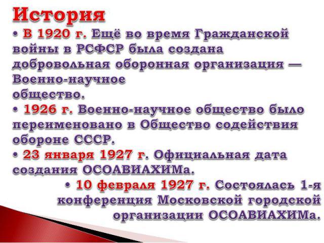 История• В 1920г. Ещё во время Гражданской войны в РСФСР была создана добровольная оборонная организация— Военно-научноеобщество.• 1926г. Военно-научное общество было переименовано в Общество содействия обороне СССР.• 23 января 1927г. Официальна…