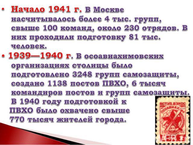 Начало 1941г. В Москве насчитывалось более 4 тыс. групп, свыше 100 команд, около 230 отрядов. В них проходили подготовку 81 тыс. человек.• 1939—1940г. В осоавиахимовских организациях столицы было подготовлено 3248 групп самозащиты, создано 1138 по…