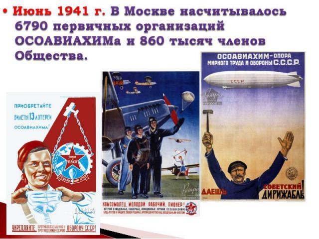 • Июнь 1941г. В Москве насчитывалось 6790 первичных организаций ОСОАВИАХИМа и 860 тысяч членов Общества.