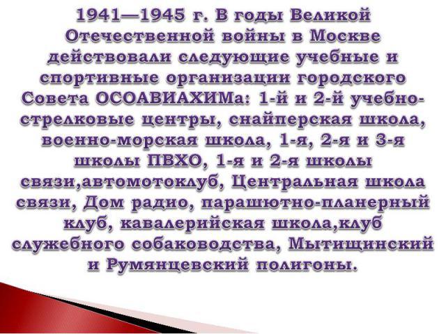 1941—1945г. В годы Великой Отечественной войны в Москве действовали следующие учебные и спортивные организации городского Совета ОСОАВИАХИМа: 1-й и 2-й учебно-стрелковые центры, снайперская школа, военно-морская школа, 1-я, 2-я и 3-я школы ПВХО, 1-…