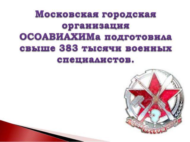 Московская городская организацияОСОАВИАХИМа подготовила свыше 383 тысячи военных специалистов.