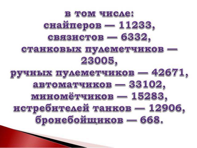 в том числе:снайперов— 11233,связистов— 6332,станковых пулеметчиков— 23005, ручных пулеметчиков— 42671,автоматчиков— 33102, миномётчиков— 15283, истребителей танков— 12906, бронебойщиков— 668.