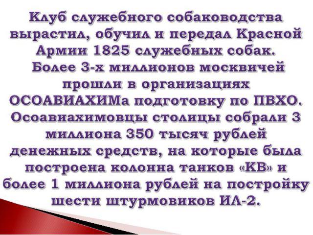 Клуб служебного собаководства вырастил, обучил и передал Красной Армии 1825 служебных собак. Более 3-х миллионов москвичей прошли в организациях ОСОАВИАХИМа подготовку по ПВХО. Осоавиахимовцы столицы собрали 3 миллиона 350 тысяч рублей денежных сред…