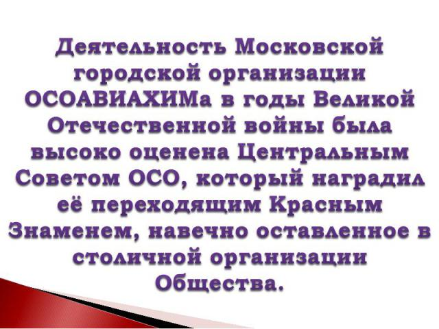 Деятельность Московской городской организации ОСОАВИАХИМа в годы Великой Отечественной войны была высоко оценена Центральным Советом ОСО, который наградил её переходящим Красным Знаменем, навечно оставленное в столичной организации Общества.