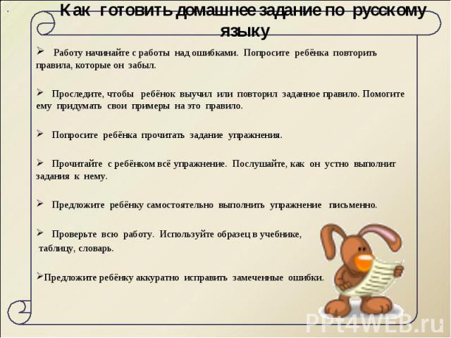 Как готовить домашнее задание по русскому языку Работу начинайте с работы над ошибками. Попросите ребёнка повторить правила, которые он забыл. Проследите, чтобы ребёнок выучил или повторил заданное правило. Помогите ему придумать свои примеры на это…