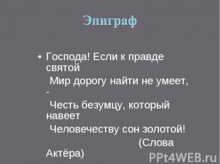 Эпиграф Господа! Если к правде святой Мир дорогу найти не умеет, - Честь безумцу