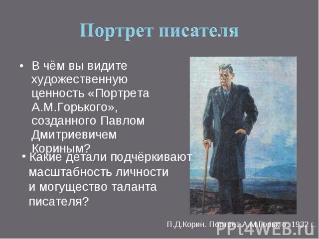 Портрет писателя В чём вы видите художественную ценность «Портрета А.М.Горького», созданного Павлом Дмитриевичем Кориным? Какие детали подчёркивают масштабность личности и могущество таланта писателя?