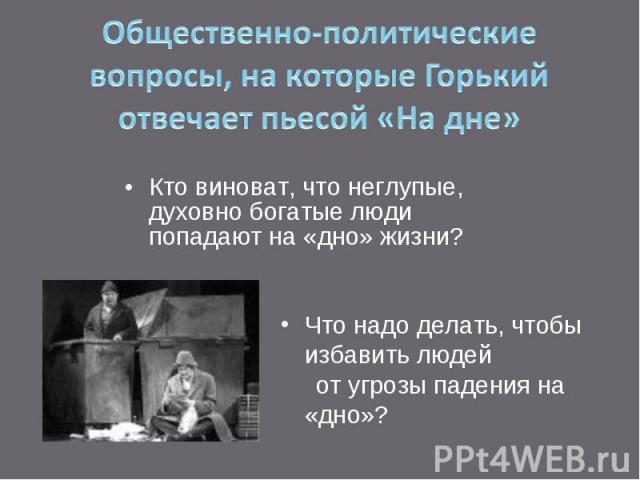 Общественно-политические вопросы, на которые Горький отвечает пьесой «На дне» Кто виноват, что неглупые, духовно богатые люди попадают на «дно» жизни?Что надо делать, чтобы избавить людей от угрозы падения на «дно»?