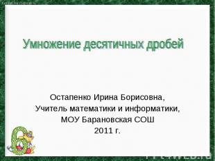 Умножение десятичных дробей Остапенко Ирина Борисовна, Учитель математики и инфо