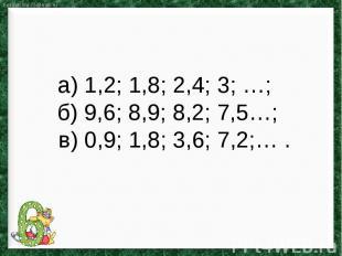 а) 1,2; 1,8; 2,4; 3; …; б) 9,6; 8,9; 8,2; 7,5…; в) 0,9; 1,8; 3,6; 7,2;… .