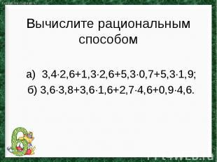 Вычислите рациональным способома) 3,4∙2,6+1,3∙2,6+5,3∙0,7+5,3∙1,9;б) 3,6∙3,8+3,6