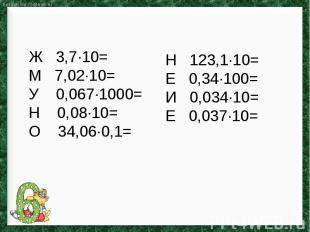Ж 3,7∙10=М 7,02∙10=У 0,067∙1000=Н 0,08∙10=О 34,06∙0,1=Н 123,1∙10=Е 0,34∙100=И 0,