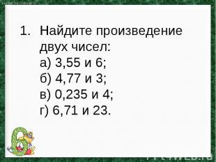 Найдите произведение двух чисел:а) 3,55 и 6;б) 4,77 и 3; в) 0,235 и 4; г) 6,71 и