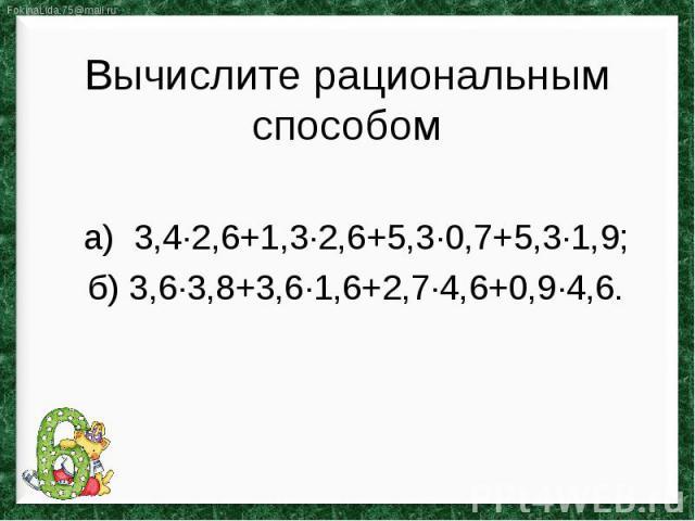 Вычислите рациональным способома) 3,4∙2,6+1,3∙2,6+5,3∙0,7+5,3∙1,9;б) 3,6∙3,8+3,6∙1,6+2,7∙4,6+0,9∙4,6.