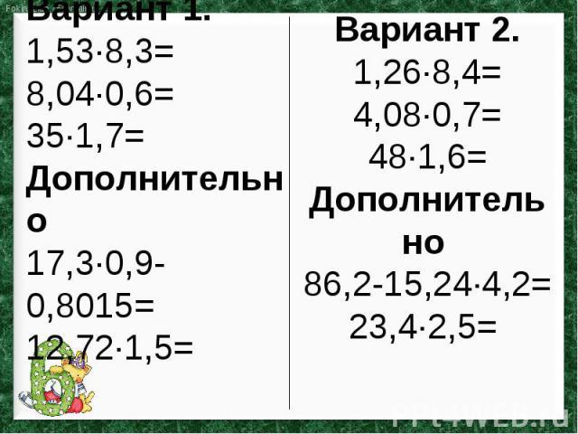 Вариант 1.1,53∙8,3=8,04∙0,6=35∙1,7=Дополнительно 17,3∙0,9-0,8015=12,72∙1,5= Вариант 2.1,26∙8,4=4,08∙0,7=48∙1,6=Дополнительно 86,2-15,24∙4,2=23,4∙2,5=