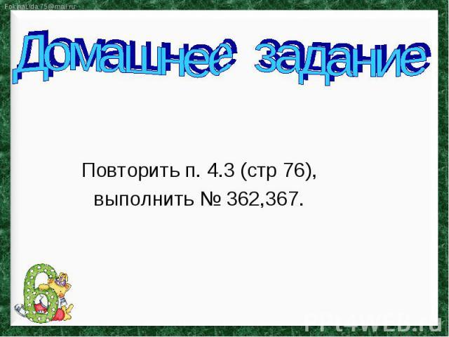 Домашнее задание Повторить п. 4.3 (стр 76), выполнить № 362,367.