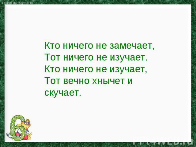 Кто ничего не замечает,Тот ничего не изучает.Кто ничего не изучает,Тот вечно хнычет и скучает.
