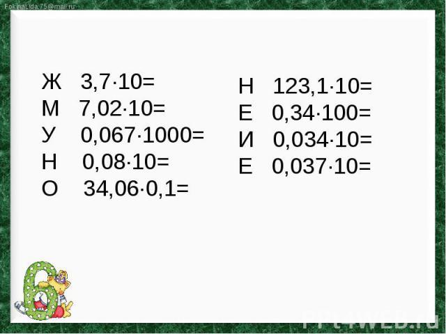 Ж 3,7∙10=М 7,02∙10=У 0,067∙1000=Н 0,08∙10=О 34,06∙0,1=Н 123,1∙10=Е 0,34∙100=И 0,034∙10=Е 0,037∙10=
