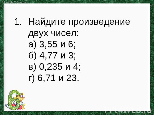 Найдите произведение двух чисел:а) 3,55 и 6;б) 4,77 и 3; в) 0,235 и 4; г) 6,71 и 23.