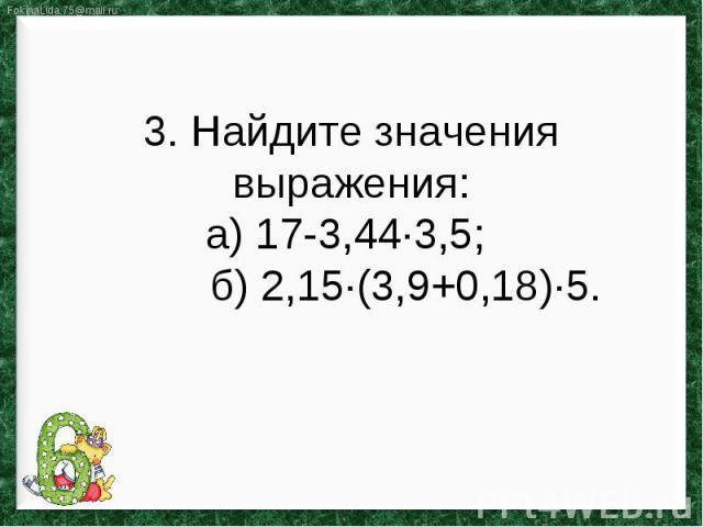 3. Найдите значения выражения:а) 17-3,44∙3,5; б) 2,15∙(3,9+0,18)∙5.