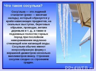 Что такое сосулька?Сосулька — это ледяной сталактит (реже — висячая наледь), кот