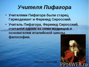 Учителя ПифагораУчителями Пифагора были старец Гермодамант и Ферекид Сиросский.