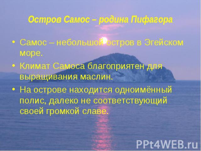 Остров Самос – родина Пифагора Самос – небольшой остров в Эгейском море. Климат Самоса благоприятен для выращивания маслин. На острове находится одноимённый полис, далеко не соответствующий своей громкой славе.