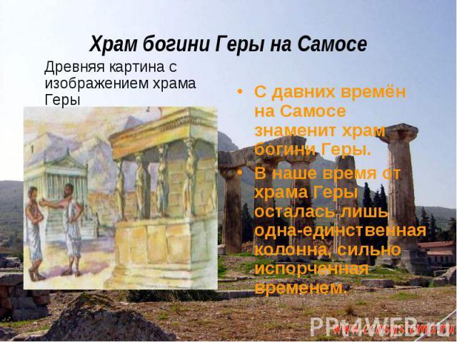 Храм богини Геры на Самосе Древняя картина с изображением храма ГерыС давних времён на Самосе знаменит храм богини Геры.В наше время от храма Геры осталась лишь одна-единственная колонна, сильно испорченная временем.