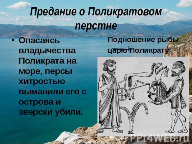 Предание о Поликратовом перстнеОпасаясь владычества Поликрата на море, персы хитростью выманили его с острова и зверски убили. Подношение рыбы царю Поликрату