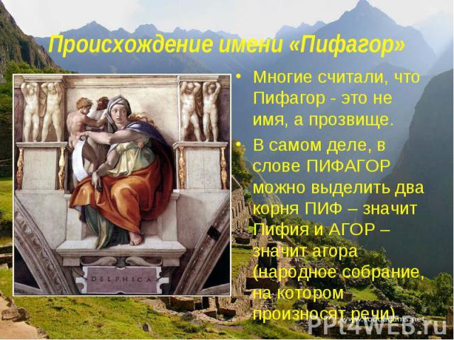 Происхождение имени «Пифагор»Многие считали, что Пифагор - это не имя, а прозвище. В самом деле, в слове ПИФАГОР можно выделить два корня ПИФ – значит Пифия и АГОР – значит агора (народное собрание, на котором произносят речи).