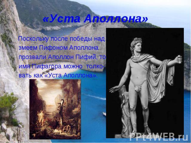 «Уста Аполлона» Поскольку после победы над змеем Пифоном Аполлона прозвали Аполлон Пифий, то имя Пифагора можно толко- вать как «Уста Аполлона».