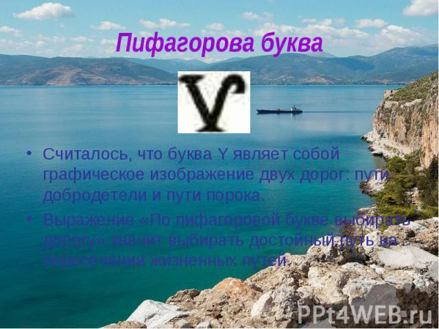 Пифагорова букваСчиталось, что буква Y являет собой графическое изображение двух дорог: пути добродетели и пути порока. Выражение «По пифагоровой букве выбирать дорогу» значит выбирать достойный путь на пересечении жизненных путей.
