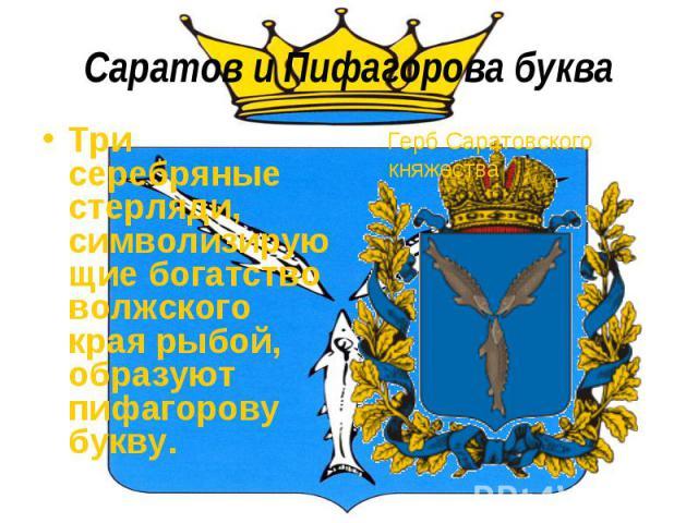 Саратов и Пифагорова букваТри серебряные стерляди, символизирующие богатство волжского края рыбой, образуют пифагорову букву. Герб Саратовского княжества