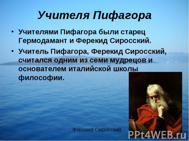 Учителя ПифагораУчителями Пифагора были старец Гермодамант и Ферекид Сиросский. Учитель Пифагора, Ферекид Сиросский, считался одним из семи мудрецов и основателем италийской школы философии.
