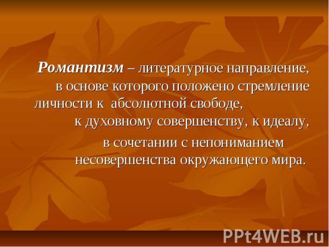 Романтизм – литературное направление, в основе которого положено стремление личности к абсолютной свободе, к духовному совершенству, к идеалу, в сочетании с непониманием несовершенства окружающего мира.