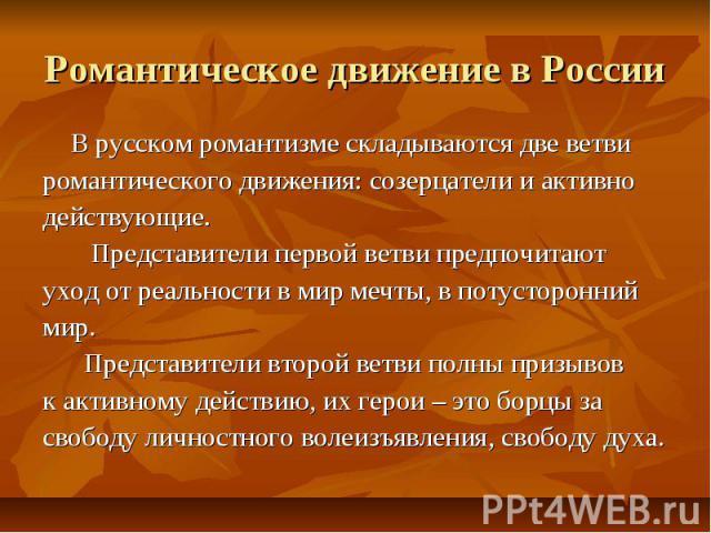 Романтическое движение в России В русском романтизме складываются две ветви романтического движения: созерцатели и активно действующие. Представители первой ветви предпочитают уход от реальности в мир мечты, в потусторонний мир. Представители второй…