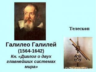 Галилео Галилей(1564-1642)Кн. «Диалог о двух главнейших системах мира»