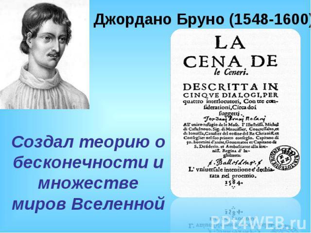 Джордано Бруно (1548-1600)Создал теорию о бесконечности и множестве миров Вселенной