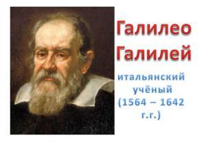 ГалилеоГалилейитальянский учёный(1564 – 1642 г.г.)