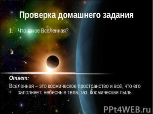 Проверка домашнего задания Что такое Вселенная? Ответ: Вселенная – это космическ