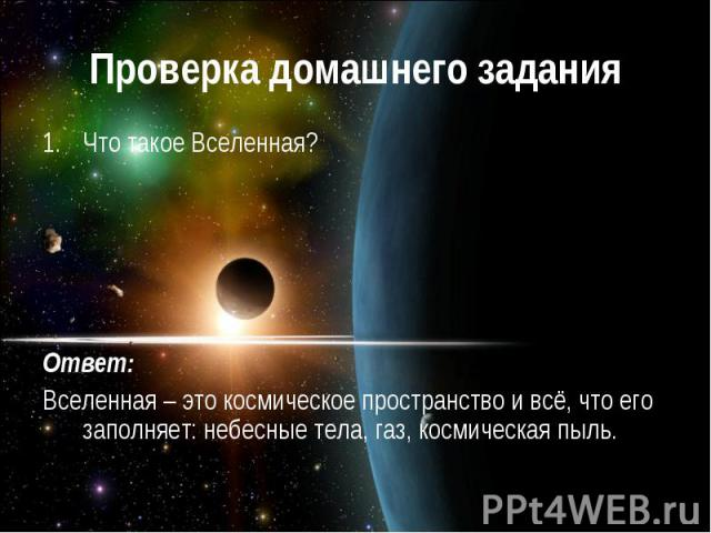 Проверка домашнего задания Что такое Вселенная? Ответ: Вселенная – это космическое пространство и всё, что его заполняет: небесные тела, газ, космическая пыль.