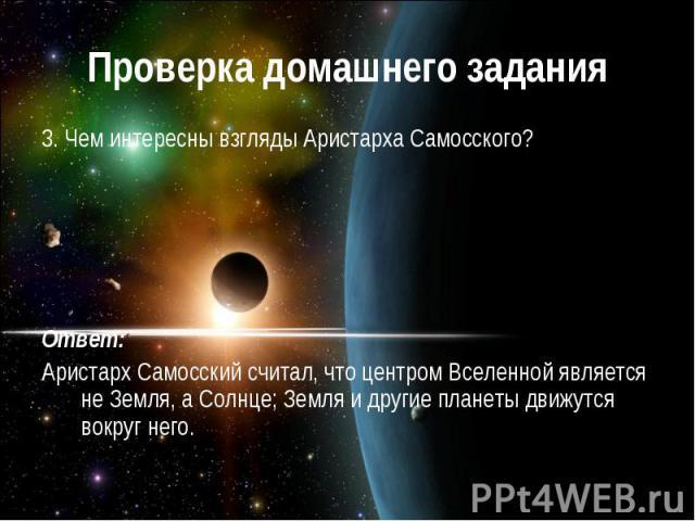Проверка домашнего задания3. Чем интересны взгляды Аристарха Самосского?Ответ:Аристарх Самосский считал, что центром Вселенной является не Земля, а Солнце; Земля и другие планеты движутся вокруг него.