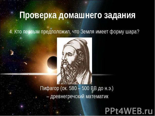 Проверка домашнего задания 4. Кто первым предположил, что Земля имеет форму шара?Пифагор (ок. 580 – 500 ВВ до н.э.) – древнегречский математик