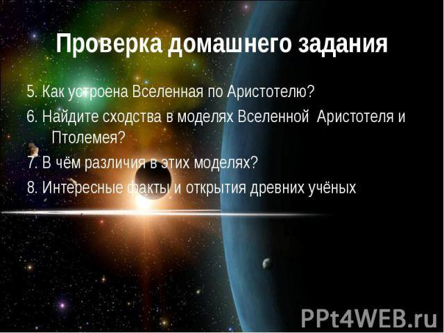 Проверка домашнего задания 5. Как устроена Вселенная по Аристотелю?6. Найдите сходства в моделях Вселенной Аристотеля и Птолемея?7. В чём различия в этих моделях?8. Интересные факты и открытия древних учёных