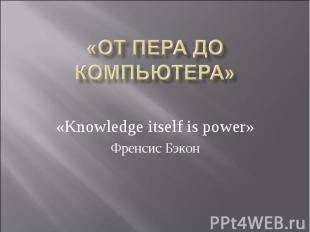 «ОТ ПЕРА ДО КОМПЬЮТЕРА» «Knowledge itself is power» Френсис Бэкон