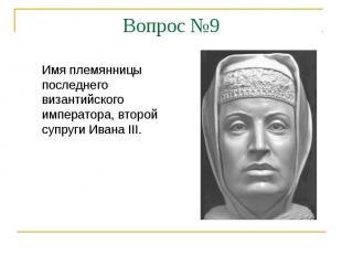 Вопрос №9Имя племянницы последнего византийского императора, второй супруги Иван