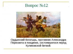 Вопрос №12Ордынский богатырь, противник Александра Пересвета в поединке, состояв