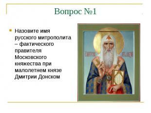 Вопрос №1Назовите имя русского митрополита – фактического правителя Московского